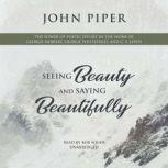Seeing Beauty and Saying Beautifully The Power of Poetic Effort in the Work of George Herbert, George Whitefield, and C. S. Lewis, John Piper