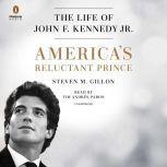 America's Reluctant Prince The Life of John F. Kennedy Jr., Steven M. Gillon