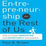 Entrepreneurship for the Rest of Us How to Create Innovation and Opportunity Everywhere, Paul B. Brown