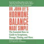 Dr. John Lee's Hormone Balance Made Simple The Essential How-to Guide to Symptoms, Dosage, Timing, and More, John R. Lee
