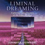 Liminal Dreaming Exploring Consciousness at the Edges of Sleep, Jennifer Dumpert