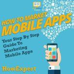 How To Market Mobile Apps Your Step By Step Guide To Marketing Mobile Apps, HowExpert