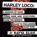 Harley Loco A Memoir of Hard Living, Hair, and Post-Punk from the Middle East to the Lower East Side, Rayya Elias