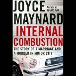 Internal Combustion The Story of a Marriage and a Murder in the Motor City, Joyce Maynard