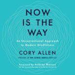 Now Is the Way An Unconventional Approach to Modern Mindfulness, Cory Allen