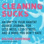 Cleaning Sucks An Unf*ck Your Habitat Guided Journal for Less Mess, Less Stress, and a Home You Don't Hate, Rachel Hoffman