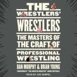 The Wrestlers' Wrestlers The Masters of the Craft of Professional Wrestling, Dan Murphy