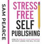 Stress-Free Self-Publishing How to publish your own book without losing the will to live, Samantha Pearce