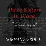 Three Sisters in Black The Bizarre True Case of the Bathtub Tragedy, Norman Zierold