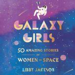 Galaxy Girls 50 Amazing Stories of Women in Space, Libby Jackson