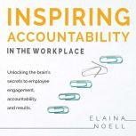 Inspiring Accountability in the Workplace - Unlocking the brain's secrets to employee engagement, accountability, and results, Elaina Noell