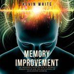 Memory Improvement An incredible guide on how to improve concentration and the development of accelerated learning, Kevin White
