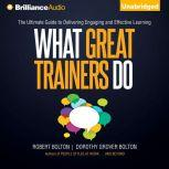 What Great Trainers Do The Ultimate Guide to Delivering Engaging and Effective Learning, Robert Bolton