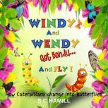 Windy And Wendy Get Bendy And Fly! How Caterpillars change into Butterflies., S C Hamill