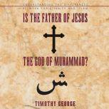 Is the Father of Jesus the God of Muhammad? Understanding the Differences between Christianity and Islam, Timothy George