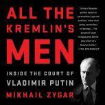 All the Kremlin's Men Inside the Court of Vladimir Putin, Mikhail Zygar