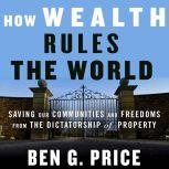 How Wealth Rules the World Saving Our Communities and Freedoms from the Dictatorship of Property, Ben G. Price