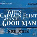 When Captain Flint Was Still a Good Man, Nick Dybek