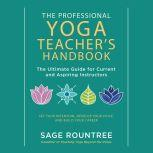 Professional Yoga Teacher's Handbook, The The Ultimate Guide for Current and Aspiring InstructorsSet Your Intention, Develop Your Voice, and Build Your Career, Sage Rountree
