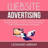 Website Advertising: The Ultimate Guide on Website Advertising, Discover the Effective Strategies on How to Increase Your Website Traffic Through Advertising  and Promotion, Leonard Abram