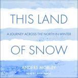 This Land of Snow A Journey Across the North in Winter, Anders Morley