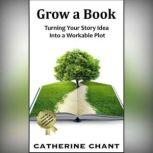 Grow a Book Turning Your Story Idea Into a Workable Plot, Catherine Chant
