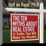 The Ten Myths About Real Estate And The Truths That Will Make You Wealthy, Dolf de Roos