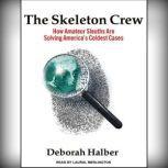 The Skeleton Crew How Amateur Sleuths Are Solving America's Coldest Cases, Deborah Halber