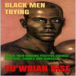 BLACK MEN TRYING: BLACK MEN MAKING POSITIVE CHANGE FOR LOVE, FAMILY AND HIMSELF, YU'WRIAN RISE