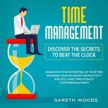 Time Management: Discover The Secrets to Beat The Clock Learn How to Be in Control of Your Time, Maximize Your Day, Boost Productivity and Still Have Time to Enjoy Your Friends & Family, Gareth Woods