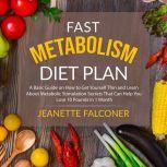 Fast Metabolism Diet Plan: A Basic Guide on How to Eat Yourself Thin and Learn About Metabolic Stimulation Secrets That Can Help You Lose 10 Pounds in 1 Month, Jeanette Falconer