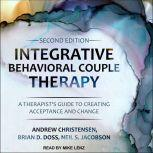 Integrative Behavioral Couple Therapy A Therapist's Guide to Creating Acceptance and Change, Second Edition, Andrew Christensen