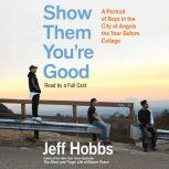Show Them You're Good A Portrait of Boys in the City of Angels the Year Before College, Jeff Hobbs
