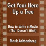 Get Your Hero Up A Tree: How to Write a Movie (That Doesn't Stink), Mark Achtenberg