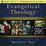 Evangelical Theology: Audio Lectures A Biblical and Systematic Introduction, Michael F. Bird