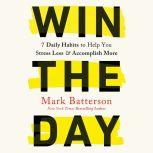 Win the Day Seven Daily Habits to Help You Stress Less and Accomplish More, Mark Batterson