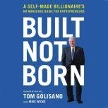 Built, Not Born A Self-Made Billionaire's No-Nonsense Guide for Entrepreneurs, Tom Golisano