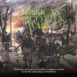 America's Forgotten Wars: The History and Legacy of the Nation's Forgotten Conflicts on the Way to Becoming a Global Power, Charles River Editors