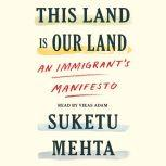 This Land Is Our Land An Immigrant's Manifesto, Suketu Mehta