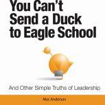 You Can't Send a Duck to Eagle School And Other Simple Truths of Leadership, Mac Anderson