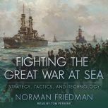 Fighting the Great War at Sea Strategy, Tactics and Technology, Norman Friedman