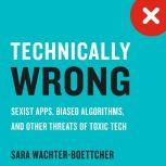 Technically Wrong Sexist Apps, Biased Algorithms, and Other Threats of Toxic Tech, Sara Wachter-Boettcher