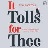 It Tolls For Thee A guide to celebrating and reclaiming the end of life, Tom Morton