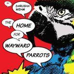 The Home For Wayward Parrots, M. Darusha Wehm