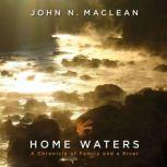 Home Waters A Chronicle of Family and a River, John N. Maclean