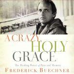 A Crazy, Holy Grace The Healing Power of Pain and Memory, Frederick Buechner