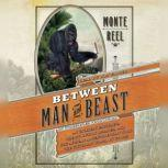 Between Man and Beast An Unlikely Explorer, the Evolution Debates, and the African Adventure that Took the Victorian World By Storm, Monte Reel