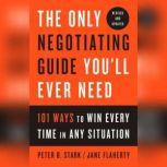 The Only Negotiating Guide You'll Ever Need, Revised and Updated 101 Ways to Win Every Time in Any Situation, Peter B. Stark