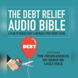 The Debt Relief Bible A Plan to Reduce Debt & Increase Your Credit Score, Tom Corson-Knowles; Doc Orman, MD; Laura Stack, CSP, MBA