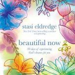 Beautiful Now 90 Days of Experiencing God's Dreams for You, Stasi Eldredge
